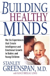 Building Healthy Minds - The Six Experiences That Create Intelligence And Emotional Growth In Babies And Young Children ebook by Stanley I Greenspan,Nancy Lewis