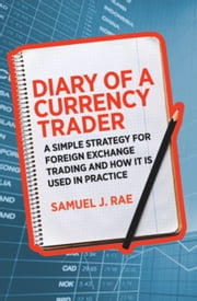 Diary of a Currency Trader - A simple strategy for foreign exchange trading and how it is used in practice ebook by Samuel J. Rae