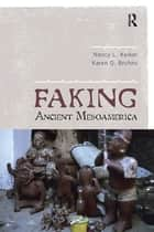 Faking Ancient Mesoamerica ebook by Nancy L Kelker, Karen O Bruhns
