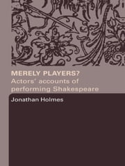 Merely Players?: Actors' Accounts of Performing Shakespeare ebook by Holmes, Jonathan