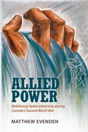 Allied Power - Mobilizing Hydro-electricity during Canada's Second World War ebook by Matthew Evenden