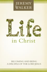 Life in Christ: Becoming and Being a Disciple of the Lord Jesus Christ ebook by Jeremy Walker