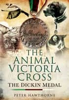 The Animal Victoria Cross - The Dickin Medal ebook by Peter Hawthrone