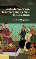 Warlords, Strongman Governors, and the State in Afghanistan ebook by Dipali Mukhopadhyay