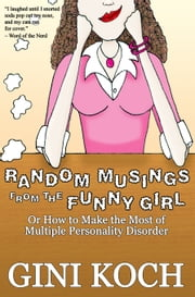 Random Musings From the Funny Girl Or How to Make the Most of Multiple Personality Disorder ebook by Gini Koch
