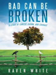 Bad Can Be Broken - A Story of Cancer, Karma, and Courage ebook by Raven White