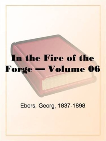 In The Fire Of The Forge, Volume 6. ebook by Georg,1837-1898 Ebers