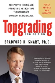 Topgrading, 3rd Edition - The Proven Hiring and Promoting Method That Turbocharges Company Performance ebook by Bradford D. Smart, Ph.D.