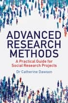 Advanced Research Methods - A Practical Guide for Social Research Projects ebook by Catherine Dawson