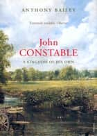 John Constable - A Kingdom of his Own ebook by Anthony Bailey