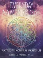 Everyday Magnificent - Practices to Activate an Unlimited Life ebook by Gabriela Masala M.A.