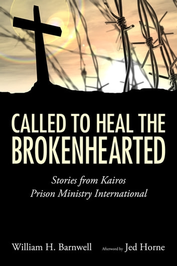 Called to Heal the Brokenhearted - Stories from Kairos Prison Ministry International ebook by William H. Barnwell,Jed Horne