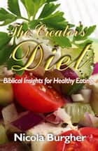 The Creator's Diet - Biblical Insights for Healthy Eating ebook by Nicola Burgher