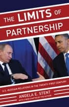 The Limits of Partnership - U.S.-Russian Relations in the Twenty-First Century ebook by Angela E. Stent