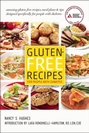 Gluten-Free Recipes for People with Diabetes - A Complete Guide to Healthy, Gluten-Free Living ebook by Nancy S. Hughes,Lara Rondinelli-Hamilton, R.D.