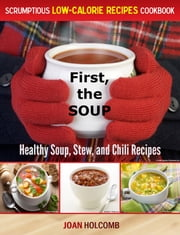First, the Soup:Healthy Soup, Stew, and Chili Recipes ebook by Joan Holcomb