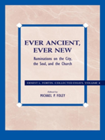 Ever Ancient, Ever New - Ruminations on the City, the Soul, and the Church ebook by Ernest L. Fortin