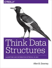 Think Data Structures - Algorithms and Information Retrieval in Java ebook by Allen B. Downey