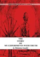 The Story Of My Experiments With Truth eBook by Mahatma Gandhi