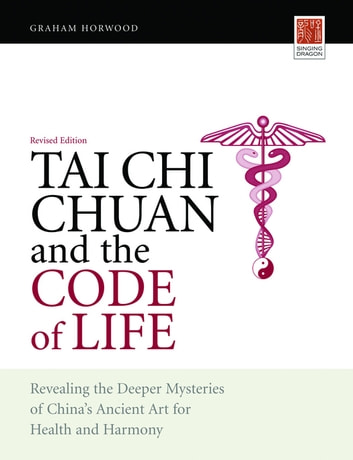 Tai Chi Chuan and the Code of Life - Revealing the Deeper Mysteries of China's Ancient Art for Health and Harmony (Revised Edition) ebook by Graham Horwood