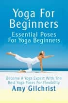 Yoga For Beginners: Essential Poses For Yoga Beginners ebook by Amy Gilchrist