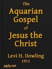 The Aquarian Gospel of Jesus the Christ (Illustrated) ebook by Levi H. Dowling