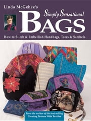 Simply Sensational Bags: How to Stitch & Embellish Handbags, Totes & Satchels ebook by McGehee, Linda