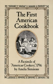 "The First American Cookbook - A Facsimile of ""American Cookery,"" 1796 ebook by Amelia Simmons"