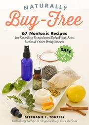 Naturally Bug-Free - 75 Nontoxic Recipes for Repelling Mosquitoes, Ticks, Fleas, Ants, Moths & Other Pesky Insects ebook by Stephanie L. Tourles