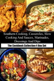 Southern Cooking, Casseroles, Slow Cooking and Sauces, Marinades, Dressings And Dips The Cookbook Collection 4 Box Set ebook by Cheryl Leonard