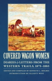 Covered Wagon Women, Volume 10 - Diaries and Letters from the Western Trails, 1875-1883 ebook by Kenneth L. Holmes,Elliott West
