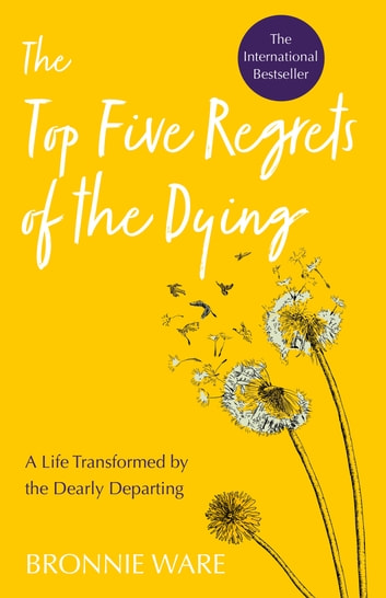 Top Five Regrets of the Dying - A Life Transformed by the Dearly Departing 電子書籍 by Bronnie Ware