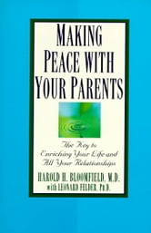 Making Peace with Your Parents - The Key to Enriching Your Life and All Your Relationships ebook by Harold Bloomfield, M.D.,Leonard Felder, Ph.D.