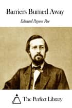 Barriers Burned Away ebook by Edward Payson Roe