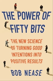 The Power of Fifty Bits - The New Science of Turning Good Intentions into Positive Results ebook by Bob Nease