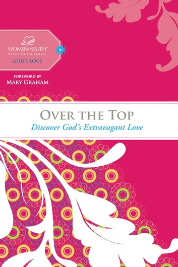 Over the Top - Discover God's Extravagant Love ebook by Women of Faith