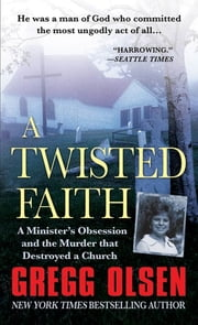 A Twisted Faith - A Minister's Obsession and the Murder That Destroyed a Church ebook by Gregg Olsen