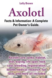 Axolotl. Axolotl care, tanks, habitat, diet, buying, life span, food, cost, breeding, regeneration, health, medical research, fun facts, and more all ebook by Brown, Lolly