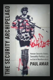The Security Archipelago - Human-Security States, Sexuality Politics, and the End of Neoliberalism ebook by Paul Amar