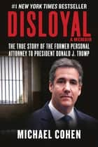 Disloyal: A Memoir - The True Story of the Former Personal Attorney to President Donald J. Trump ebook by Michael Cohen