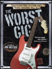 The Worst Gig - From Psycho Fans to Stage Riots, Famous Musicians Tell All ebook by Jon Niccum