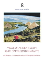 Views of Ancient Egypt since Napoleon Bonaparte - Imperialism, Colonialism and Modern Appropriations ebook by David Jeffreys