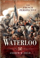 Waterloo: The French Perspective ebook by Field, Andrew
