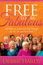 Free to Be Fabulous - 100 Ways to Look and Feel Younger at 40, 50 and Beyond ebook by Debbie Hardy