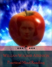 Practical Mind Reading: The Secret Edition – Open Your Heart to the Real Power and Magic of Living Faith and Let the Heaven Be in You, Go Deep Inside Yourself and Back, Feel the Crazy and Divine Love and Live for Your Dreams ebook by William Walker Atkinson
