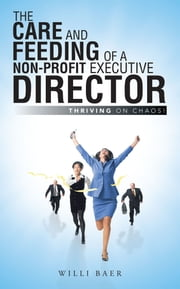 The Care and Feeding of a Non-Profit Executive Director - Thriving on Chaos! ebook by Willi Baer