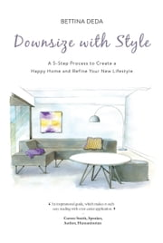 Downsize with Style - A 5-Step Process to Create a Happy Home and Refine Your New Lifestyle ebook by Bettina Deda