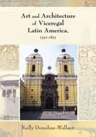 Art and Architecture of Viceregal Latin America, 1521-1821 ebook by Kelly Donahue-Wallace