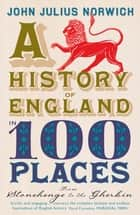 A History of England in 100 Places - From Stonehenge to the Gherkin eBook by John Julius Norwich