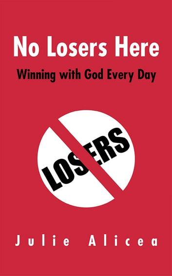 No Losers Here - Winning with God Every Day ebook by Julie Alicea